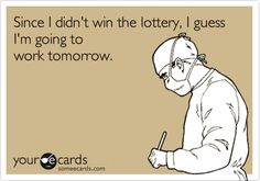 Since I didn't win the lottery, I guess I'm going to work tomorrow.