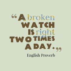 """""""A broken watch is right two times a day."""""""