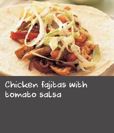 Chicken fajitas with tomato salsa        Fajitas are a fun meal to cook for the family. Try topping with homemade salsa to make them extra delicious. This meal is low calorie and provides 418 kcal, 35g protein, 47.5g carbohydrate (of which 11g sugars), 9g fat (of which 3.5g saturates), 8g fibre and 1.2g salt per portion.
