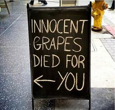 Innocent grapes died for you!