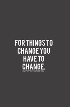 For things to change you have to change. #change, #quote