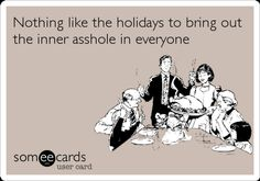 Nothing like the holidays to bring out the inner asshole in everyone.