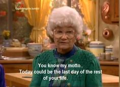 golden girls. sophia's motto. she was an awesome woman