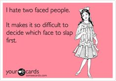 I hate two faced people. It makes it so difficult to decide which face to slap first.