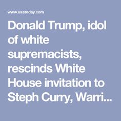 Donald Trump, idol of white supremacists, rescinds White House invitation to Steph Curry, Warriors. USA Today, 2017.09.23.