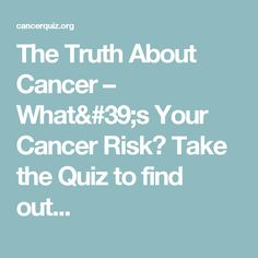 The Truth About Cancer – What's Your Cancer Risk?  Take the Quiz to find out...