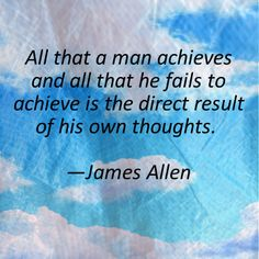 """All that a man achieves and all that he fails to achieve is the direct result of his own thoughts."" ~ James Allen"