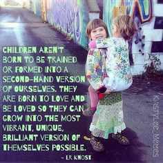 Children aren't born to be trained or formed into a second-hand version of ourselves. They are born to love and be loved so they can grow into the most vibrant, unique, brilliant version of themselves possible. -LR Knost