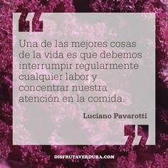 Una de las mejores cosas en la vida es que debemos interrumpir regularmente cualquier labor y concentrar nuestra atención en la comida. Luciano Pavarotti / BLOG Disfruta & Verdura  website: www.disfrutaverdura.com blog: www.disfrutaverdura.com/blog