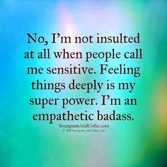 Best Positive Quotes : QUOTATION – Image : As the quote says – Description No, I'm not insulted at all when people call me sensitive. Feeling things deeply is my super power. I'm an empathetic badass. damn right 😉 Highly Sensitive People HSP Great Quotes, Quotes To Live By, Inspirational Quotes, Daily Quotes, I Am Me Quotes, Cherish Quotes, Motivational, The Words, Infj