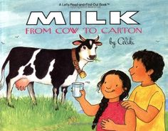 Milk: From Cow to Carton   (Let's-Read-and-Find-Out Book)   by Aliki,  Aliki takes readers on a guided tour that begins with grazing cows, proceeds through milking and a trip to the dairy, and ends with some different foods made from milk. This revised edition of Aliki's 1974 Green Grass and White Milk is an even more fun-filled and informative explanation of milk's trip from green grass, to cow, to a cool glass on the table.  http://www.amazon.com