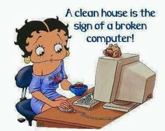 A clean house is the sign of a broken computer!