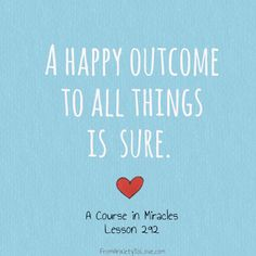 """""""A happy outcome to all things is sure"""" - A Course in Miracles #ACIM http://www.fromanxietytolove.com/acim-quote-board/"""