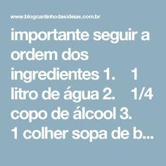 importante seguir a ordem dos ingredientes 1. 1 litro de água 2. 1/4 copo de álcool 3. 1 colher sopa de bicarbonato de sódio 4. 1/2 copo de vinagre de álcool (usei o de maçã) 5. 1 colher sopa de amaciante Como usar Borrife a mistura sobre superfícies e tecidos em geral: sofás, almofadas, caminhas de animais, cortinas, travesseiros, cobertores, roupas, azulejos, fogão, microondas… Limpe tudo, tudo mesmo! Limpe as marcas de cadeira e do encosto do sofá nas paredes. É mágico! Use...