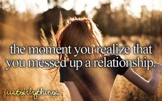 The moment when you realize that you messed up a relationship