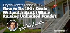Is it possible to build a large real estate business without the use of banks? Our podcast guest, Mike Sumsky, shows us that it is absolutely possible and is something that most sophisticated investors do regularly.  Check out: BiggerPockets Podcast 106: How to Do 100+ Deals Without a Bank (While Raising Unlimited Funds) with Mike Sumsky http://www.biggerpockets.com/renewsblog/2015/01/22/bp-podcast-106-how-to-do-100-deals-without-a-bank-while-raising-unlimited-funds-with-mike-sumsky/