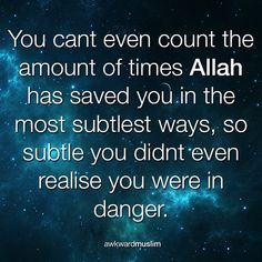 You can't even count the amount of time Allah has saved you in the most subtlest ways, so subtle you didn't even realise you were in danger. Submitted by awkwardmuslim.tumblr.com