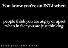 You know you're an INTJ when people think you are angry or upset when in fact you are just thinking.