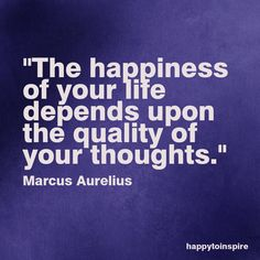 """The happiness of your life depends upon the quality of your thoughts."" Marcus Aurelius"