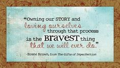 """""""Owning our story and loving ourselves through that process is the bravest thing that we will ever do."""" -Brene Brown #quote"""