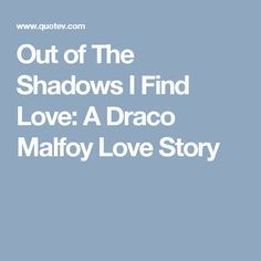 Out of The Shadows I Find Love: A Draco Malfoy Love Story