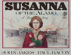"""Susanna of the Alamo: A True Story. Written by John Jakes with Illustrations by Paul Bacon (1990). For beginner readers. """"'Remember the Alamo!' is one of the most familiar battle cries in American history, yet few know about the brave woman who inspired it. Susanna Dickinson's story reveals the crucial role she played during that turbulent period in Texas-American history."""" (Website)"""