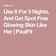 Use It For 3 Nights, And Get Spot Free Glowing Skin Like Her   PaulFit