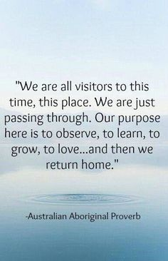 We are all visitors to this time, this place. We are just passing through. Our purpose here is to observe, to learn, to grow, to love ... and then we return home.