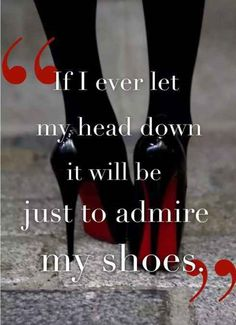 If I Ever Let My Head Down It Will Be Just To Admire My Shoes.