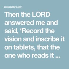 Then the LORD answered me and said, 'Record the vision and inscribe it on tablets, that the one who reads it may run. For the vision is yet for the appointed time; it hastens toward the goal and it will not fail. Though it tarries, wait for it; for it will certainly come, it will not delay - Habakkuk 2:2-3