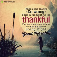 When some things go wrong, take a moment to be thankful for the many more things that are still going right. Good Morning!!
