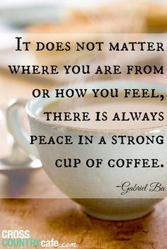 There is always peace in a strong cup of coffee