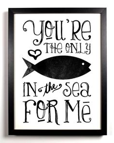 """You're the only fish in the sea for me"".....aww!"
