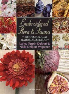 Embroidered Flora & Fauna: Three-Dimensional Textured Embroidery: Lesley Turpin-Delport, Nikki Delport-Wepener: 9781844483419: Amazon.com: Books