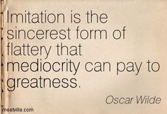 """A Great one by Sherman Social U  """"Imitation is the sincerest form of flattery that mediocrity can pay to greatness"""".  Oscar Wilde Quotes"""