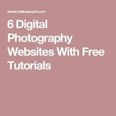 6 Digital Photography Websites With Free Tutorials