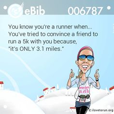 """You know you're a runner when...  You've tried to convince a friend to   run a 5k with you because,   """"it's ONLY 3.1 miles."""""""