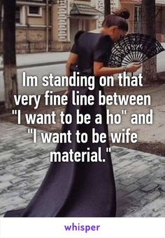 """Im standing on that very fine line between """"I want to be a ho"""" and """"I want to be wife material."""""""