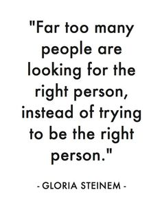 """""""Far too many people are looking for the right person, instead trying to BE the right person."""""""