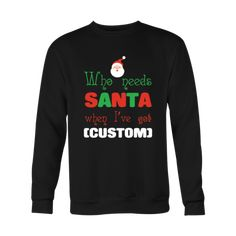 Who needs Santa when I've got (Your text) - Custom Christmas Sweatshirt