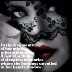 In the fragments Of her mind Is her silent story A lost kingdom Of sleepless memories Where she became unveiled In her hearts shadow