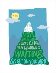 """""""Kid, you'll move mountains! Today is your day! Your mountain is waiting. So get on your way!"""" - Dr. Seuss"""