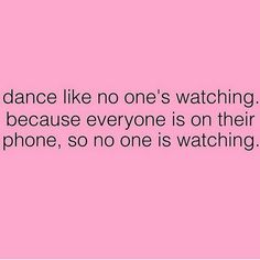Exactly... Just dance!