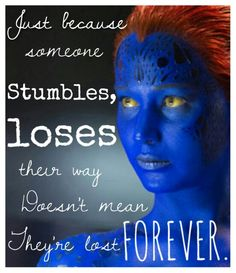 X-Men Quotes, Professor X Quotes. X-Men: Days of Future Past; Raven just because someone stumbles, loses their way, doesn't mean they're lost forever. X Men Quotes, Best Quotes, Life Quotes, Qoutes, Inspiring Quote Tattoos, Inspirational Quotes, Mystique Marvel, Days Of Future Past, Xmen