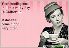 Rottenecards - Your intelligence is like a rainy day in California...  It doesn't come along very often.
