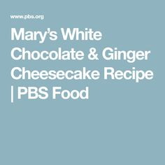 Mary's White Chocolate & Ginger Cheesecake Recipe | PBS Food