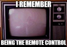 I remember being the remote control