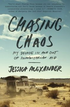 Chasing Chaos by  Jessica Alexander   In this honest and irreverent memoir, she introduces readers to the realities of life as an aid worker. We watch as she manages a 24,000-person camp in Darfur, collects evidence for the Charles Taylor trial in Sierra Leone, and contributes to the massive aid effort to clean up a shattered Haiti. But we also see...the burnouts and self-doubt, and the struggle to do good in places that have long endured suffering.