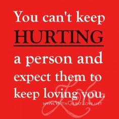 Duhhhhh- You can't keep hurting them because one day when you feel they