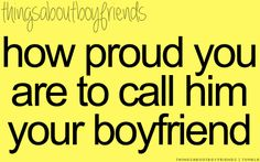 How proud you are to call him your boyfriend... <3  Things about Boyfriends